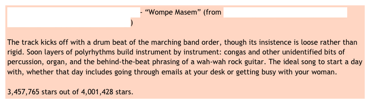 "The African Brothers International Band - ""Wompe Masem"" (from Ghana Special: Modern Highlife, Afro Sounds and Ghanian Blues, 1968-1981)  The track kicks off with a drum beat of the marching band order, though its insistence is loose rather than rigid. Soon layers of polyrhythms build instrument by instrument: congas and other unidentified bits of percussion, organ, and the behind-the-beat phrasing of a wah-wah rock guitar. The ideal song to start a day with, whether that day includes going through emails at your desk or getting busy with your woman.  3,457,765 stars out of 4,001,428 stars."