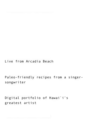 FAVORITE SPACES        The Peace Speaker Live from Arcadia Beach  The Domestic Man Paleo-friendly recipes from a singer-songwriter  Jen Callejo Digital portfolio of Hawai`i's greatest artist   Jeffery Ryan Long